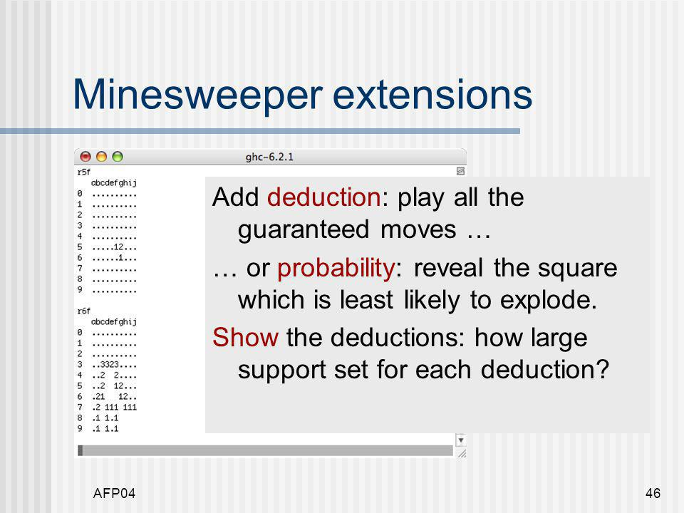 AFP0446 Minesweeper extensions Add deduction: play all the guaranteed moves … … or probability: reveal the square which is least likely to explode.