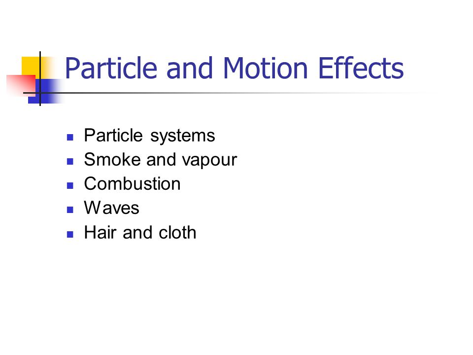 Particle and Motion Effects Particle systems Smoke and vapour Combustion Waves Hair and cloth