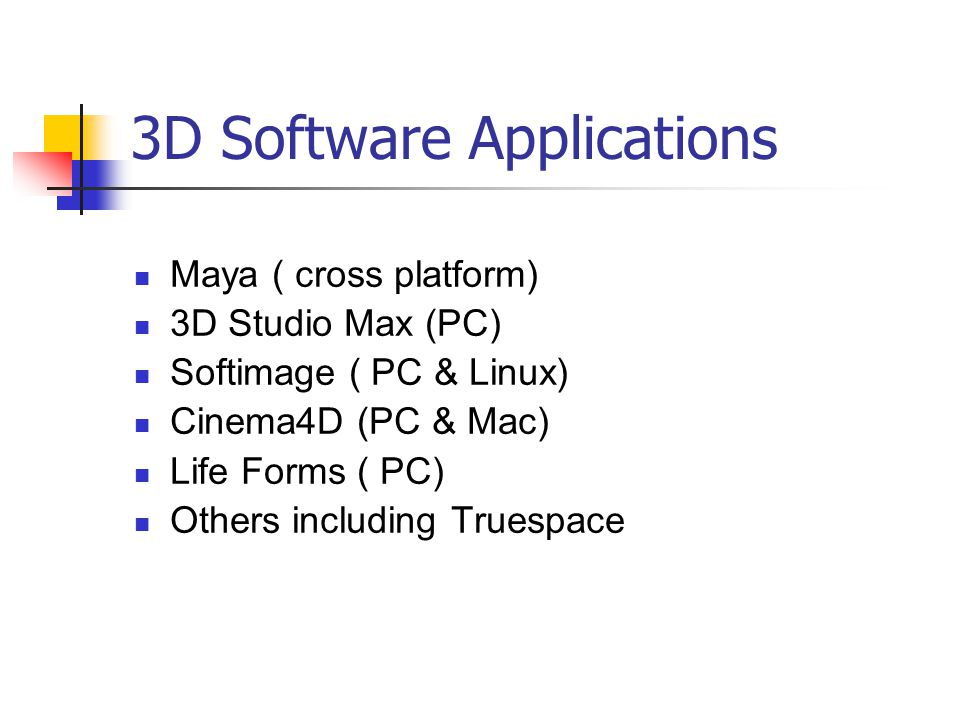3D Software Applications Maya ( cross platform) 3D Studio Max (PC) Softimage ( PC & Linux) Cinema4D (PC & Mac) Life Forms ( PC) Others including Trues