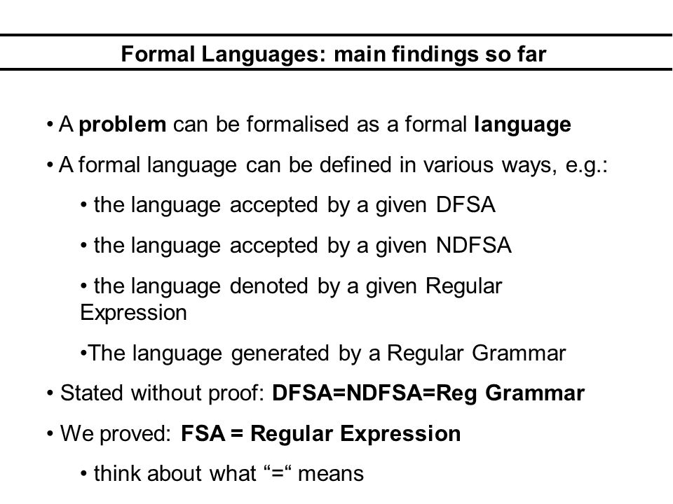 Formal Languages: main findings so far A problem can be formalised as a formal language A formal language can be defined in various ways, e.g.: the language accepted by a given DFSA the language accepted by a given NDFSA the language denoted by a given Regular Expression The language generated by a Regular Grammar Stated without proof: DFSA=NDFSA=Reg Grammar We proved: FSA = Regular Expression think about what = means