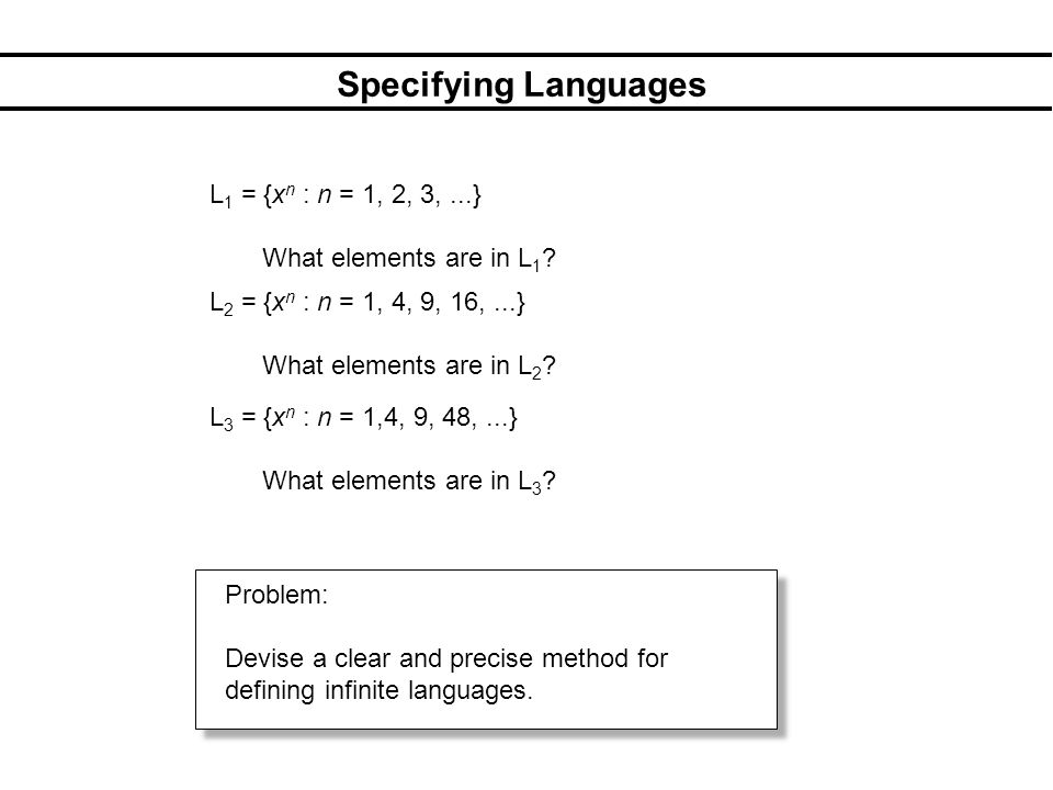 Specifying Languages L 1 = {x n : n = 1, 2, 3,...} What elements are in L 1 .