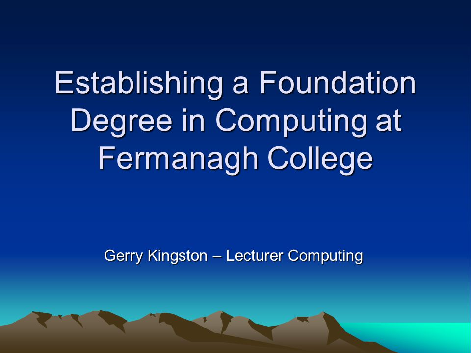 Establishing a Foundation Degree in Computing at Fermanagh College Gerry Kingston – Lecturer Computing