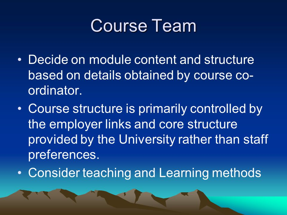 Course Team Decide on module content and structure based on details obtained by course co- ordinator. Course structure is primarily controlled by the