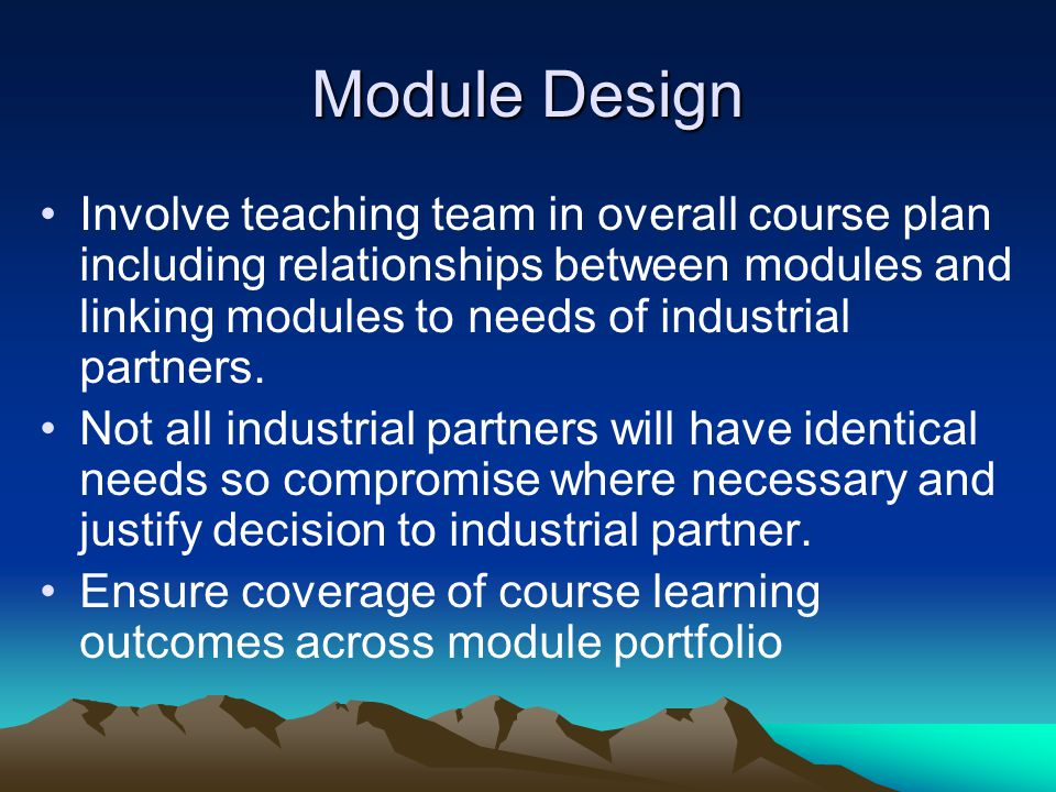 Module Design Involve teaching team in overall course plan including relationships between modules and linking modules to needs of industrial partners.