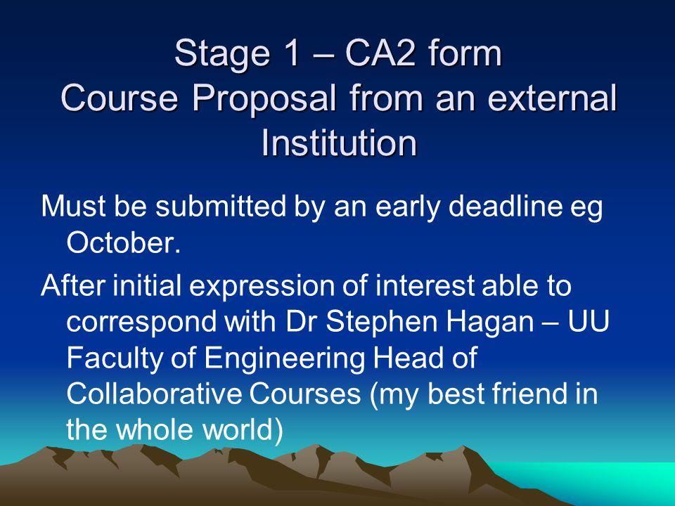 Stage 1 – CA2 form Course Proposal from an external Institution Must be submitted by an early deadline eg October. After initial expression of interes