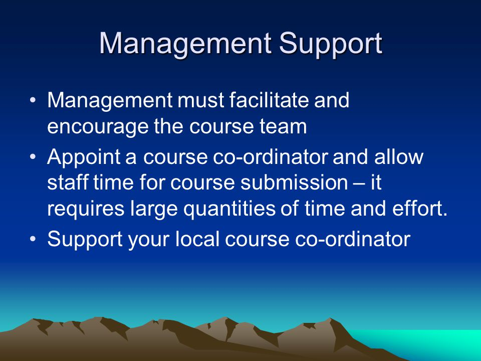 Management Support Management must facilitate and encourage the course team Appoint a course co-ordinator and allow staff time for course submission –