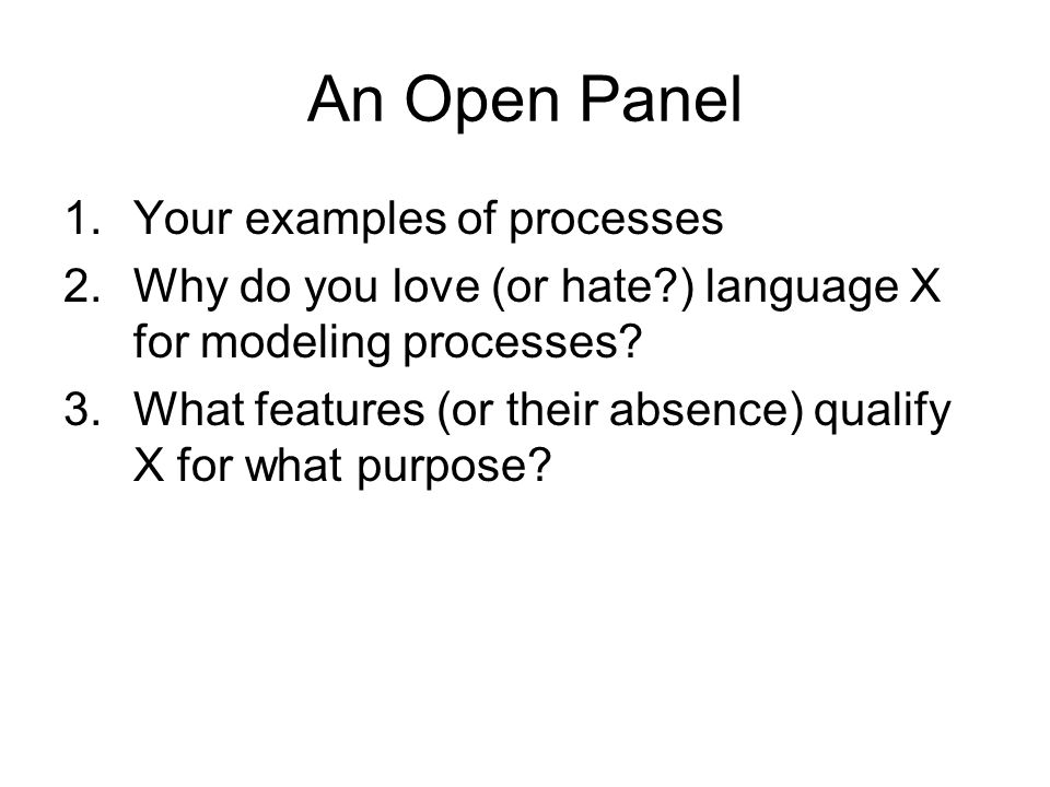 An Open Panel 1.Your examples of processes 2.Why do you love (or hate ) language X for modeling processes.
