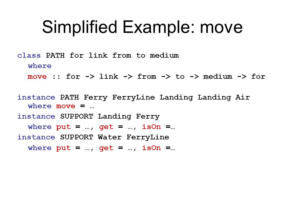 Simplified Example: move class PATH for link from to medium where move :: for -> link -> from -> to -> medium -> for instance PATH Ferry FerryLine Landing Landing Air where move = … instance SUPPORT Landing Ferry where put = …, get = …, isOn =… instance SUPPORT Water FerryLine where put = …, get = …, isOn =…