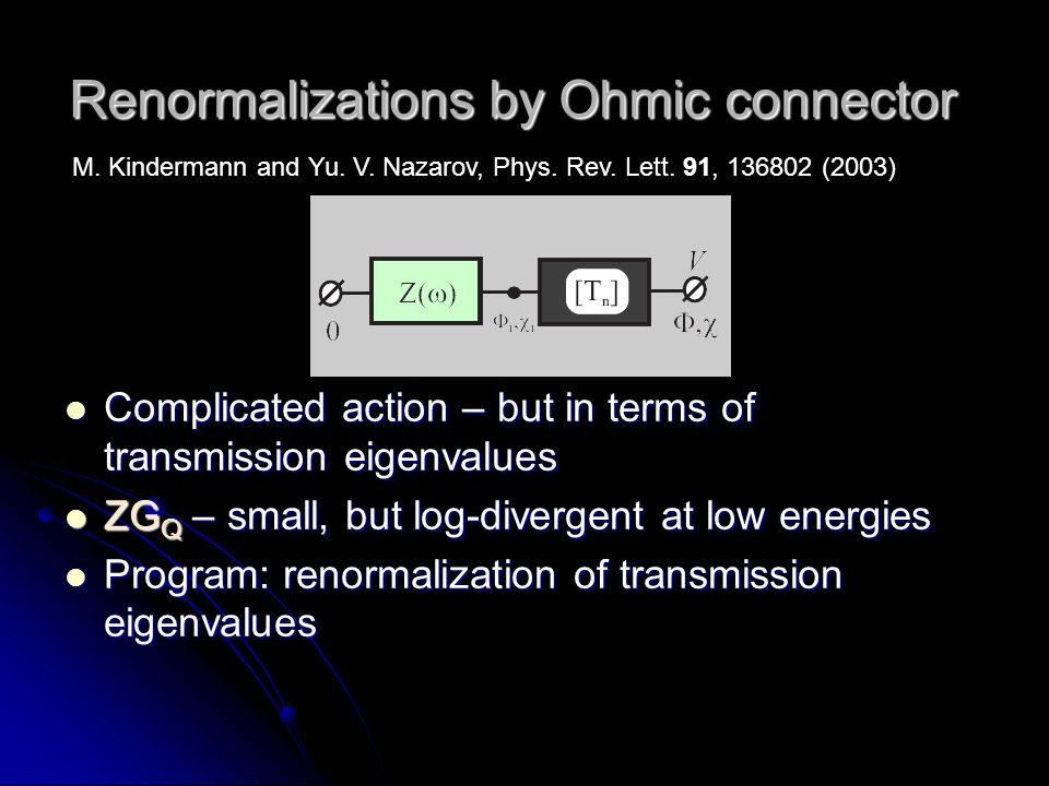Renormalizations by Ohmic connector Complicated action – but in terms of transmission eigenvalues Complicated action – but in terms of transmission eigenvalues ZG Q – small, but log-divergent at low energies ZG Q – small, but log-divergent at low energies Program: renormalization of transmission eigenvalues Program: renormalization of transmission eigenvalues M.