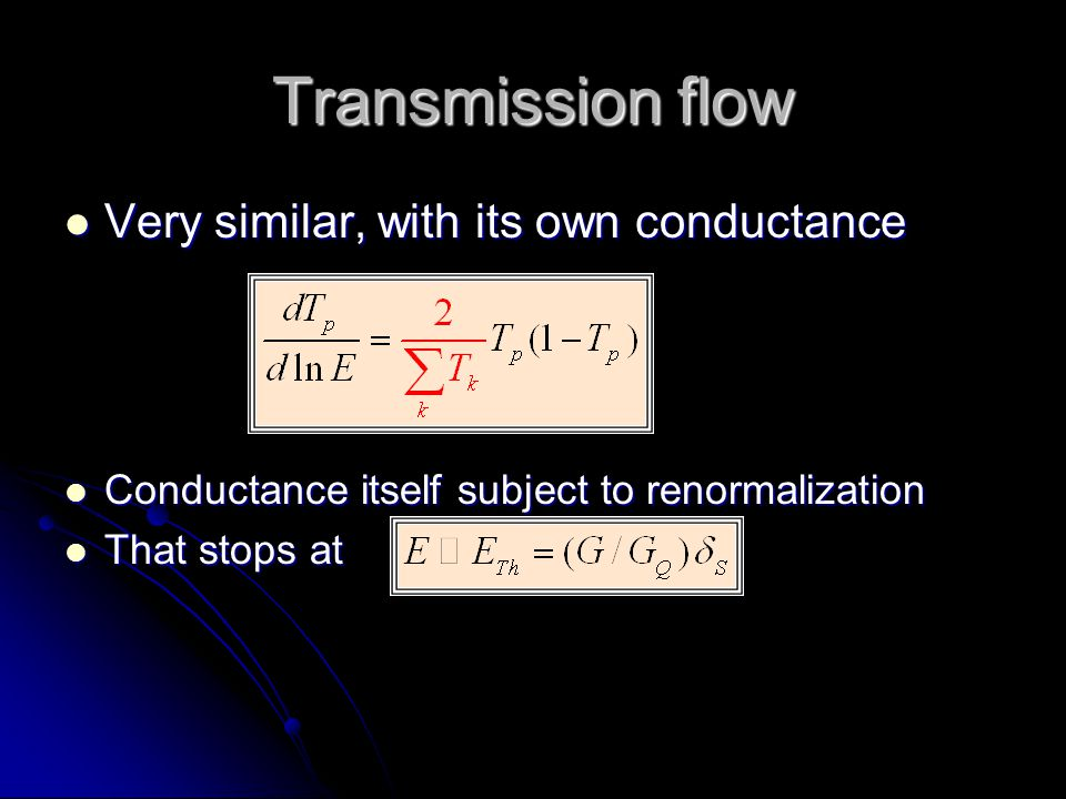 Transmission flow Very similar, with its own conductance Very similar, with its own conductance Conductance itself subject to renormalization Conductance itself subject to renormalization That stops at That stops at
