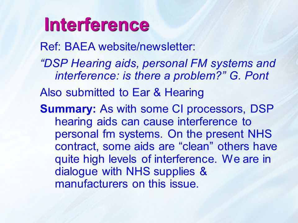 "Interference Ref: BAEA website/newsletter: ""DSP Hearing aids, personal FM systems and interference: is there a problem?"" G. Pont Also submitted to Ear"