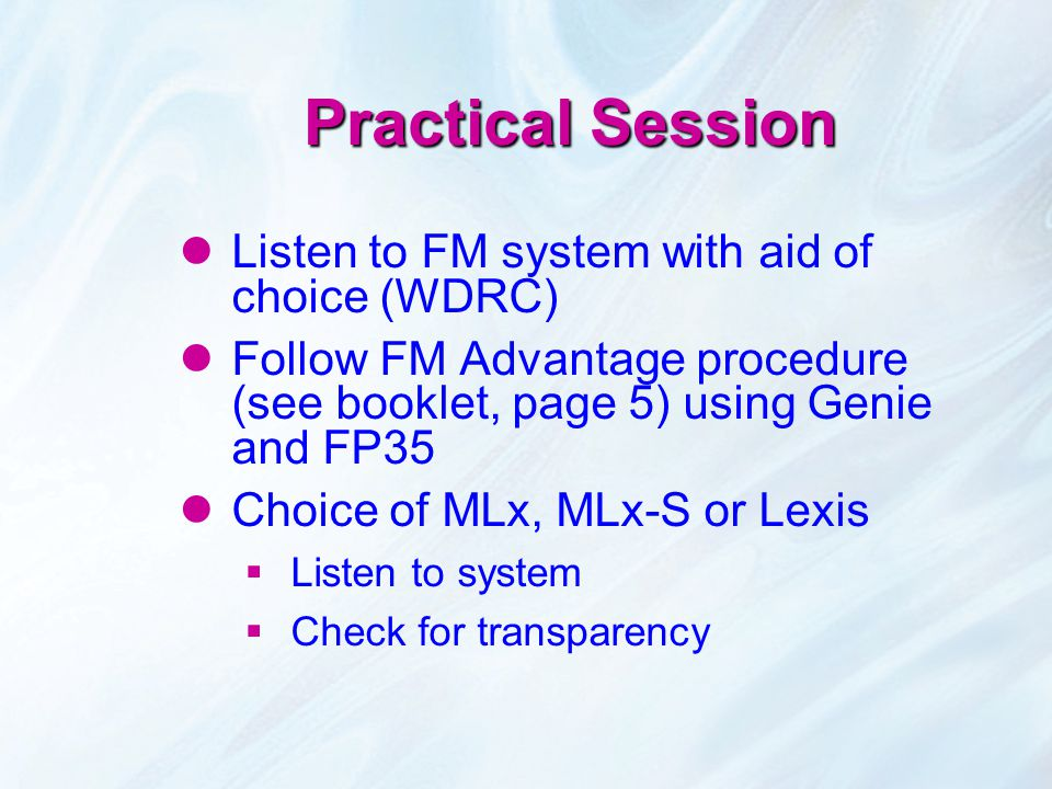 Practical Session Listen to FM system with aid of choice (WDRC) Follow FM Advantage procedure (see booklet, page 5) using Genie and FP35 Choice of MLx