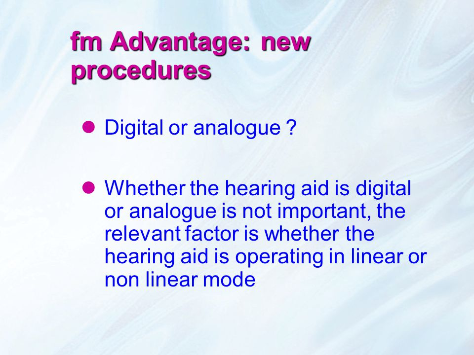 fm Advantage: new procedures Digital or analogue ? Whether the hearing aid is digital or analogue is not important, the relevant factor is whether the