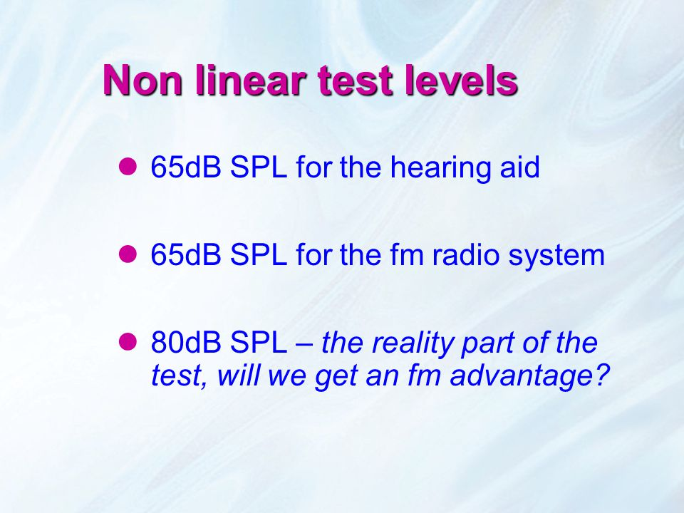 Non linear test levels 65dB SPL for the hearing aid 65dB SPL for the fm radio system 80dB SPL – the reality part of the test, will we get an fm advant
