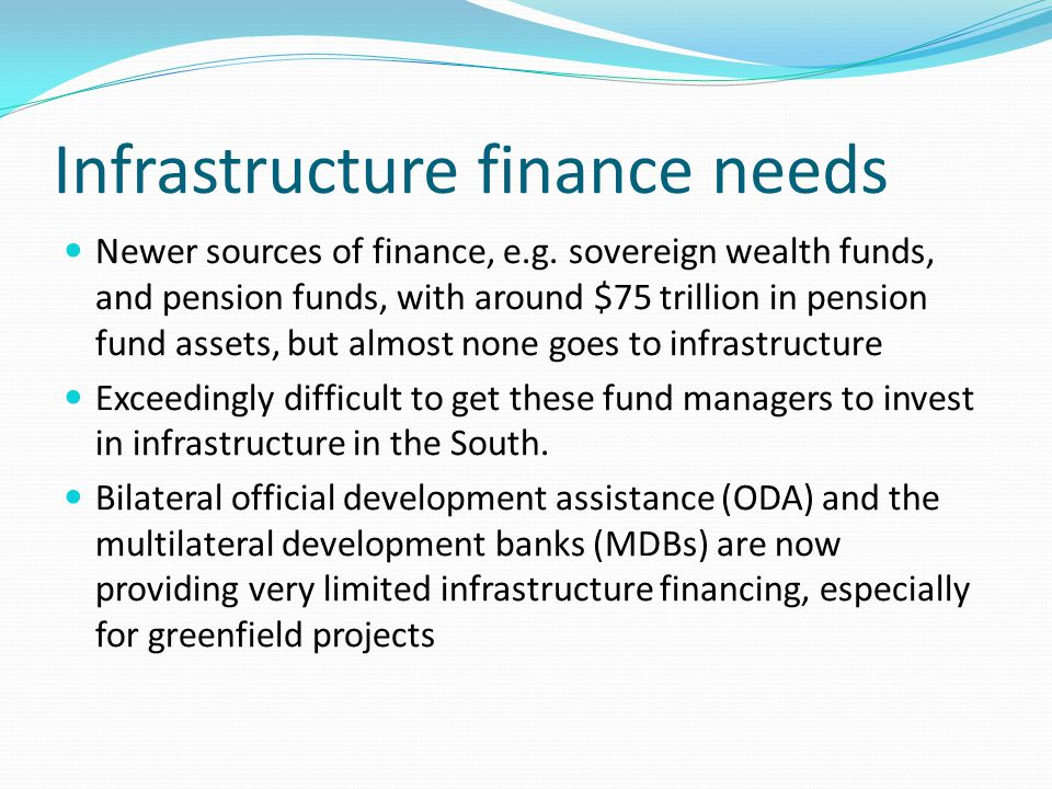 Infrastructure finance needs Newer sources of finance, e.g.