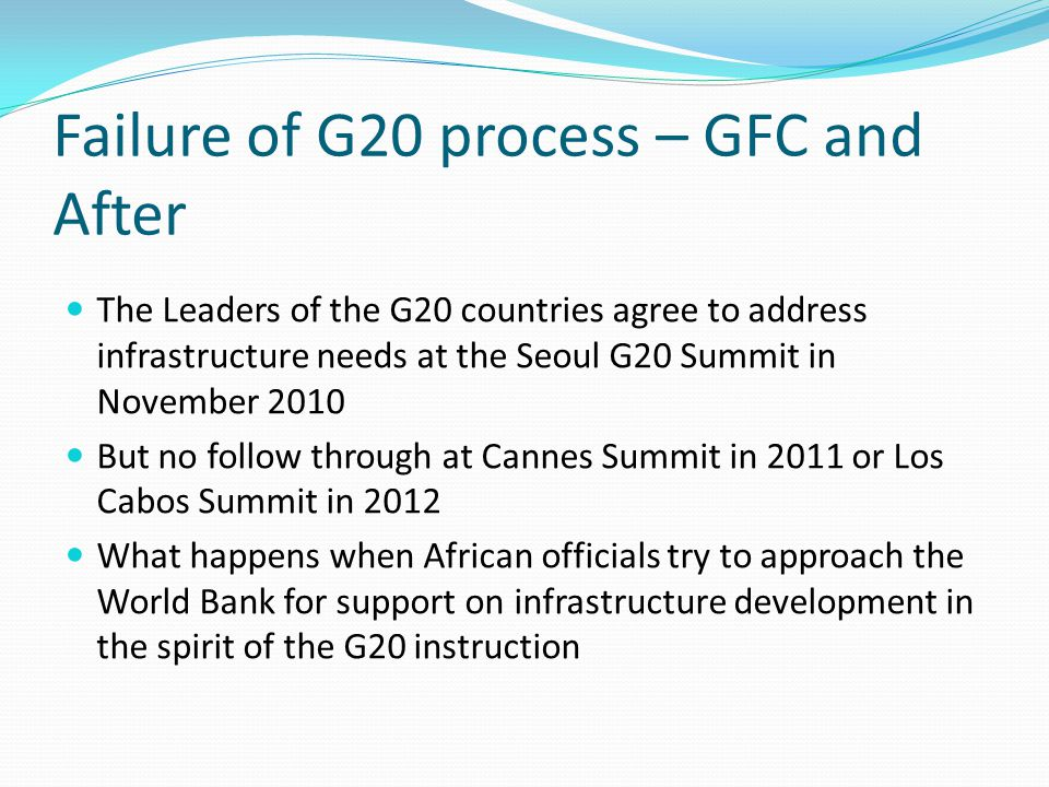 Failure of G20 process – GFC and After The Leaders of the G20 countries agree to address infrastructure needs at the Seoul G20 Summit in November 2010 But no follow through at Cannes Summit in 2011 or Los Cabos Summit in 2012 What happens when African officials try to approach the World Bank for support on infrastructure development in the spirit of the G20 instruction