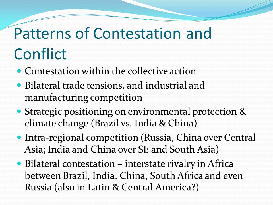 Patterns of Contestation and Conflict Contestation within the collective action Bilateral trade tensions, and industrial and manufacturing competition Strategic positioning on environmental protection & climate change (Brazil vs.