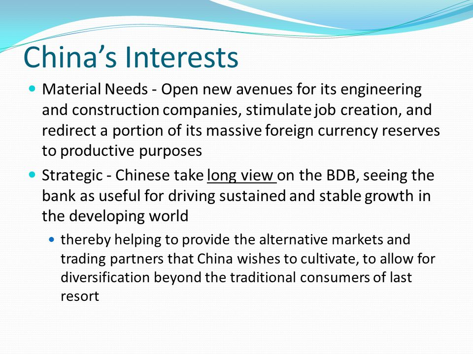 China's Interests Material Needs - Open new avenues for its engineering and construction companies, stimulate job creation, and redirect a portion of its massive foreign currency reserves to productive purposes Strategic - Chinese take long view on the BDB, seeing the bank as useful for driving sustained and stable growth in the developing world thereby helping to provide the alternative markets and trading partners that China wishes to cultivate, to allow for diversification beyond the traditional consumers of last resort