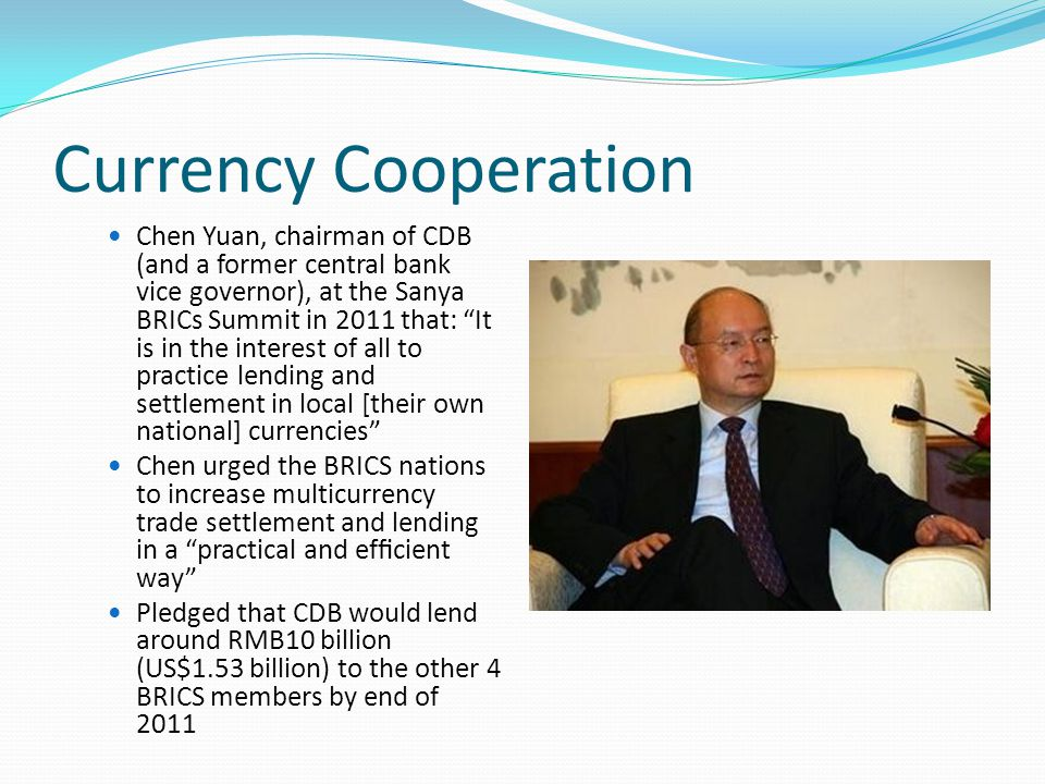 Currency Cooperation Chen Yuan, chairman of CDB (and a former central bank vice governor), at the Sanya BRICs Summit in 2011 that: It is in the interest of all to practice lending and settlement in local [their own national] currencies Chen urged the BRICS nations to increase multicurrency trade settlement and lending in a practical and efficient way Pledged that CDB would lend around RMB10 billion (US$1.53 billion) to the other 4 BRICS members by end of 2011