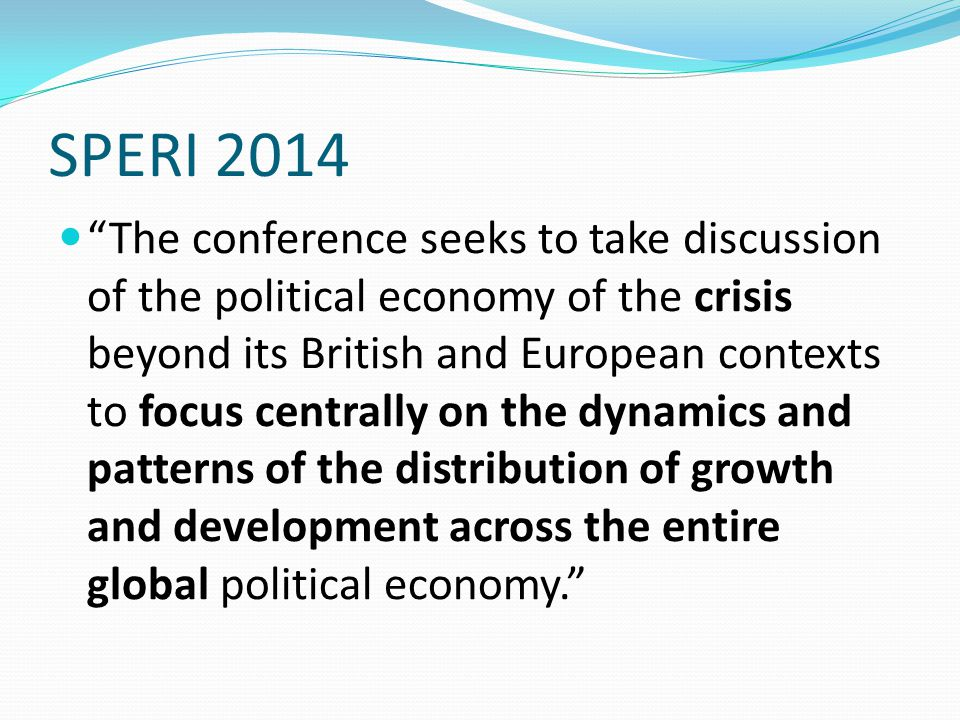 SPERI 2014 The conference seeks to take discussion of the political economy of the crisis beyond its British and European contexts to focus centrally on the dynamics and patterns of the distribution of growth and development across the entire global political economy.
