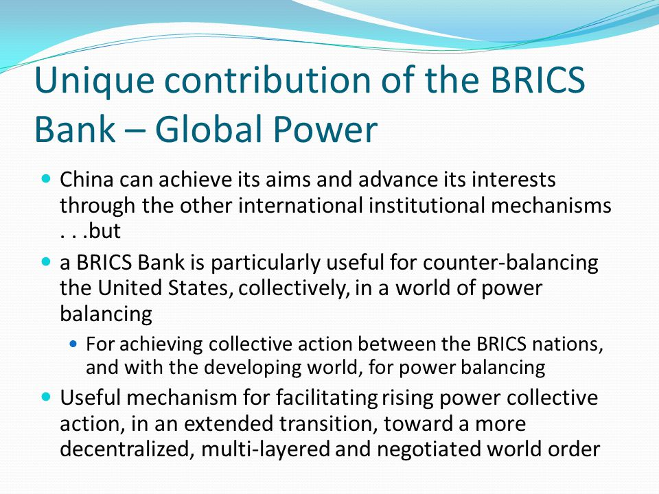 Unique contribution of the BRICS Bank – Global Power China can achieve its aims and advance its interests through the other international institutional mechanisms...but a BRICS Bank is particularly useful for counter-balancing the United States, collectively, in a world of power balancing For achieving collective action between the BRICS nations, and with the developing world, for power balancing Useful mechanism for facilitating rising power collective action, in an extended transition, toward a more decentralized, multi-layered and negotiated world order