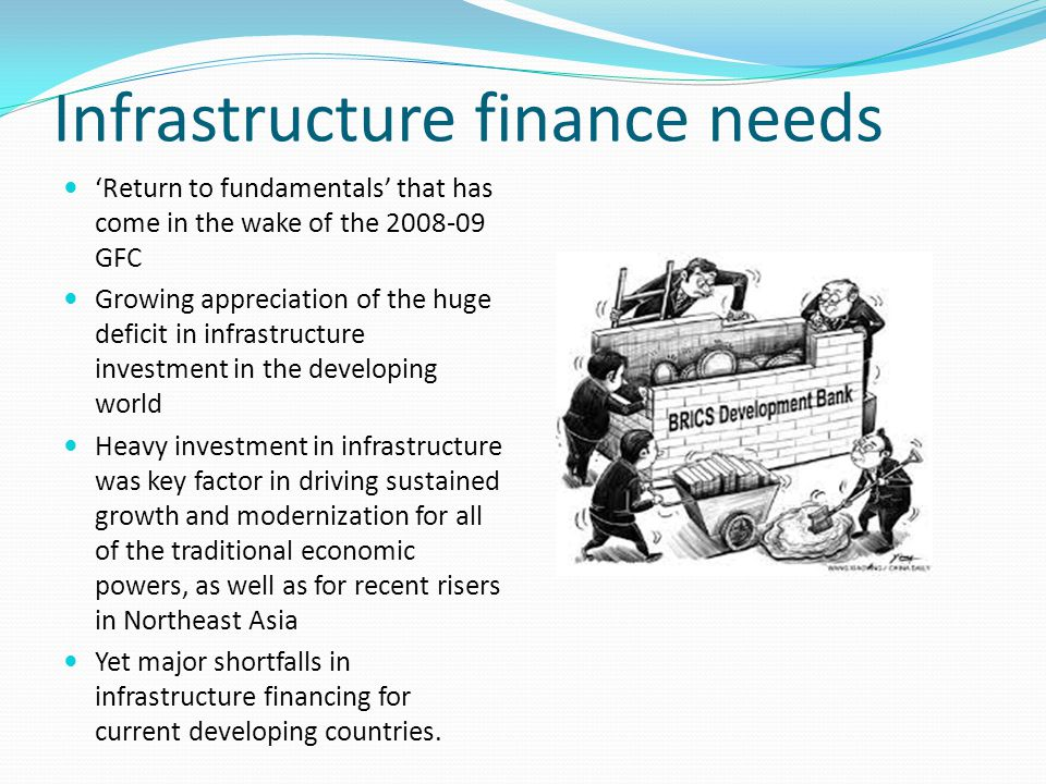 Infrastructure finance needs 'Return to fundamentals' that has come in the wake of the 2008-09 GFC Growing appreciation of the huge deficit in infrastructure investment in the developing world Heavy investment in infrastructure was key factor in driving sustained growth and modernization for all of the traditional economic powers, as well as for recent risers in Northeast Asia Yet major shortfalls in infrastructure financing for current developing countries.