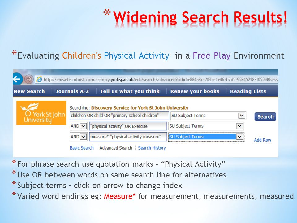 * Evaluating Children s Physical Activity in a Free Play Environment * For phrase search use quotation marks - Physical Activity * Use OR between words on same search line for alternatives * Subject terms – click on arrow to change index * Varied word endings eg: Measure* for measurement, measurements, measured