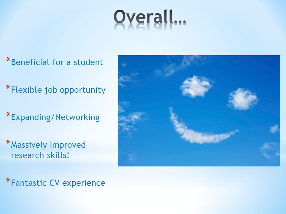 * Beneficial for a student * Flexible job opportunity * Expanding/Networking * Massively Improved research skills.