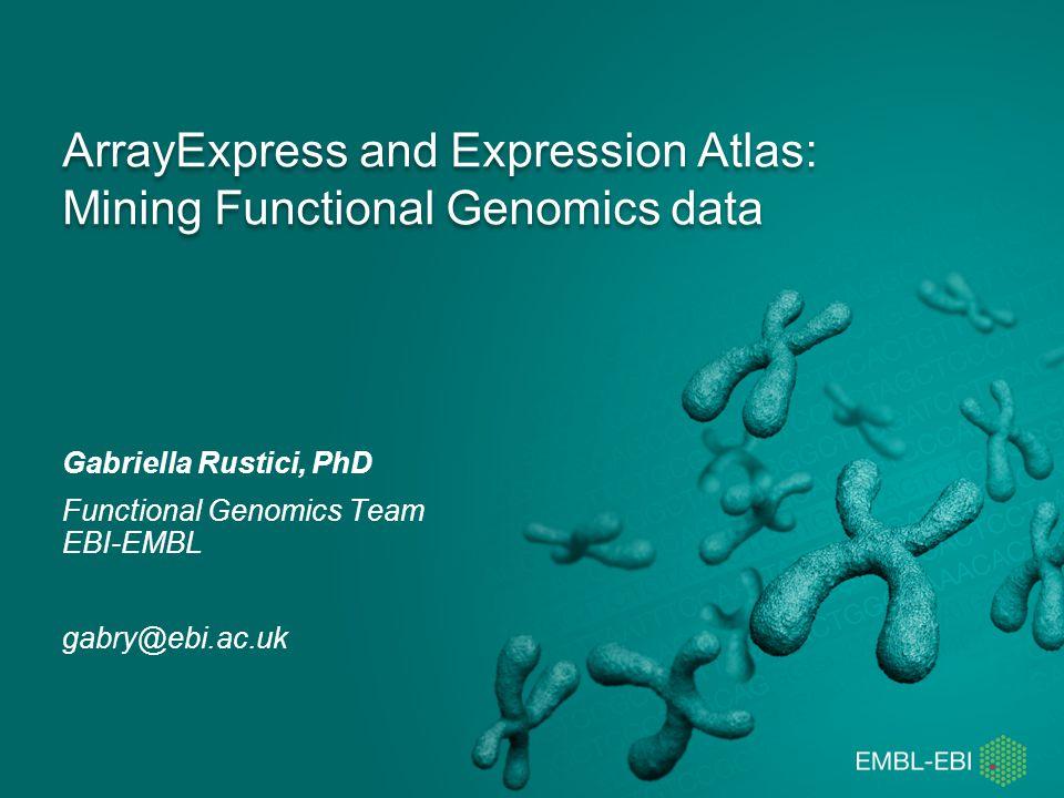 ArrayExpress and Expression Atlas: Mining Functional Genomics data Gabriella Rustici, PhD Functional Genomics Team EBI-EMBL gabry@ebi.ac.uk