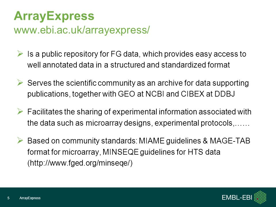 ArrayExpress    Is a public repository for FG data, which provides easy access to well annotated data in a structured and standardized format  Serves the scientific community as an archive for data supporting publications, together with GEO at NCBI and CIBEX at DDBJ  Facilitates the sharing of experimental information associated with the data such as microarray designs, experimental protocols,……  Based on community standards: MIAME guidelines & MAGE-TAB format for microarray, MINSEQE guidelines for HTS data (  ArrayExpress5
