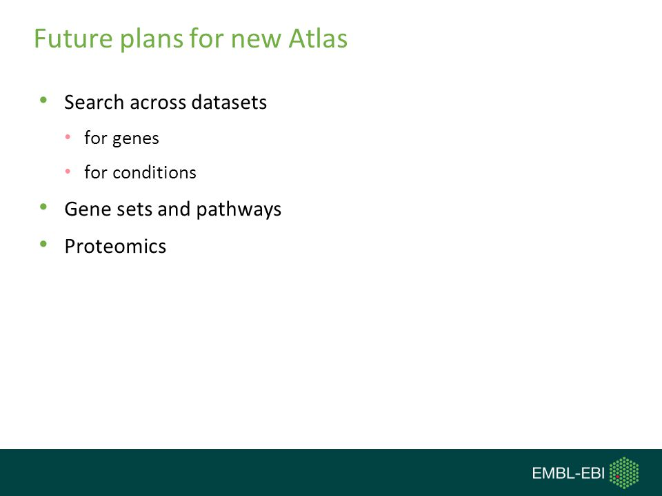 Future plans for new Atlas Search across datasets for genes for conditions Gene sets and pathways Proteomics