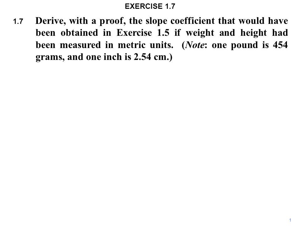 1.7 Derive, with a proof, the slope coefficient that would have been obtained in Exercise 1.5 if weight and height had been measured in metric units.