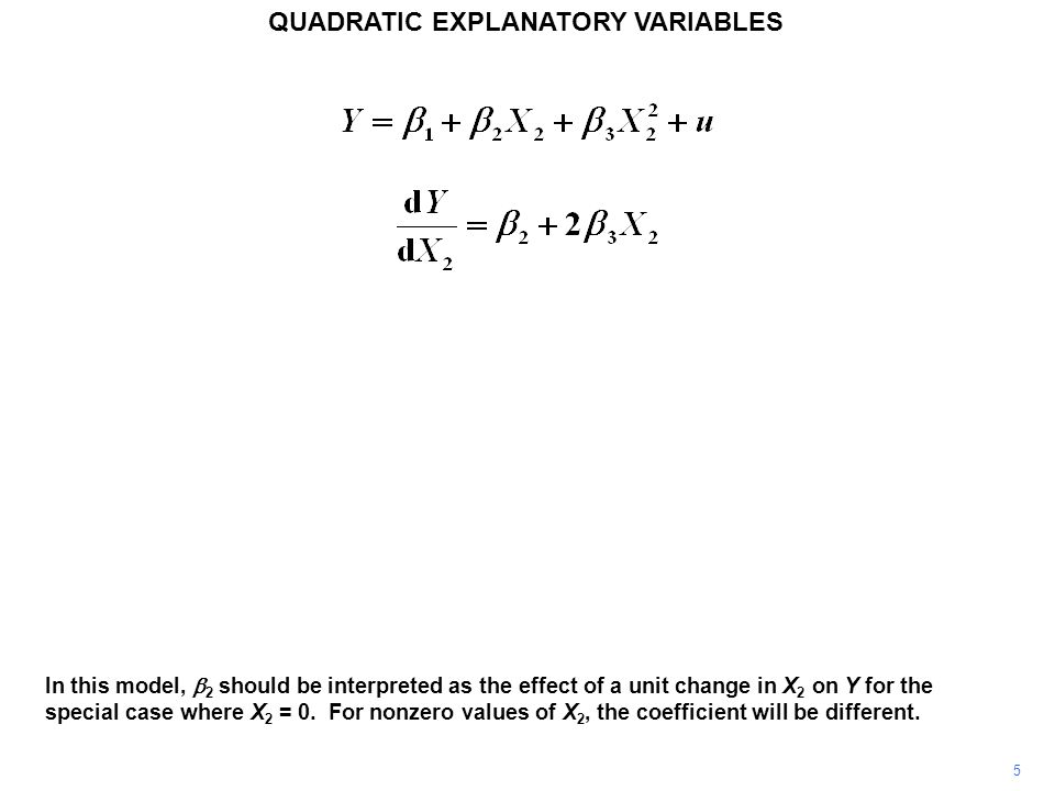 5 QUADRATIC EXPLANATORY VARIABLES In this model,  2 should be interpreted as the effect of a unit change in X 2 on Y for the special case where X 2 =