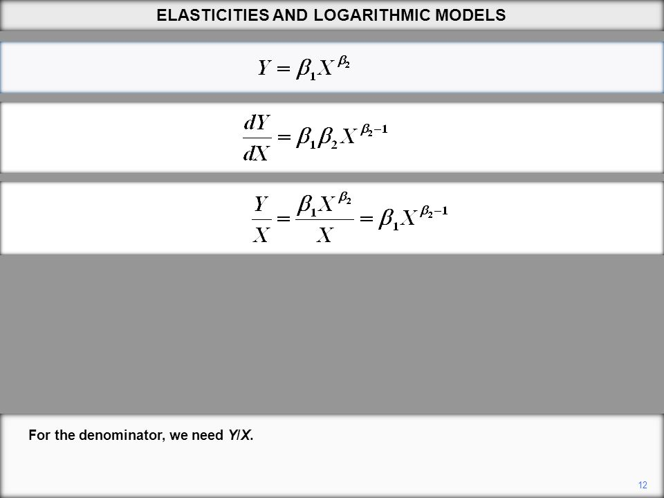12 For the denominator, we need Y/X. ELASTICITIES AND LOGARITHMIC MODELS