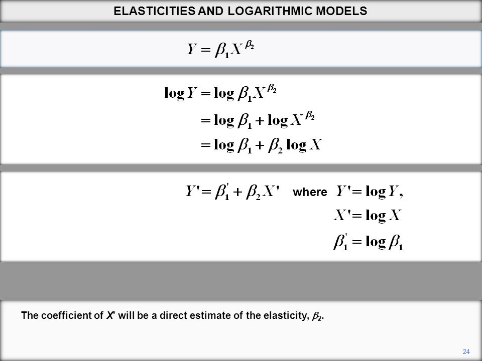 24 The coefficient of X' will be a direct estimate of the elasticity,  2. ELASTICITIES AND LOGARITHMIC MODELS where