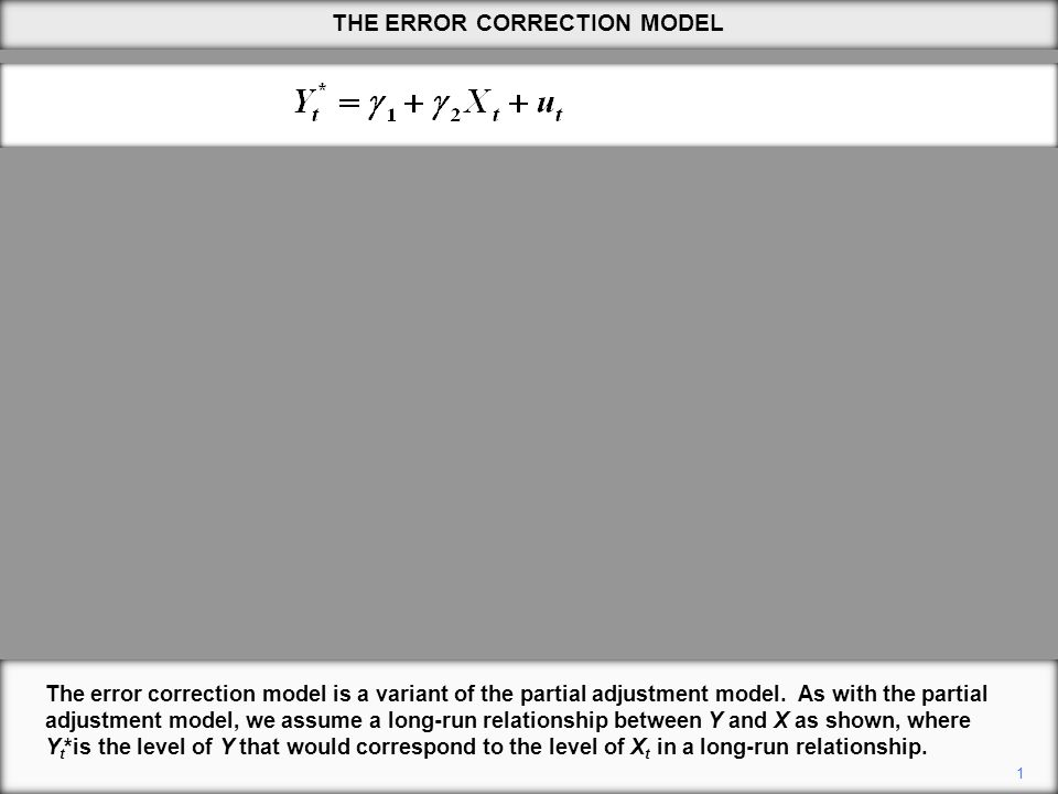 THE ERROR CORRECTION MODEL 1 The error correction model is a variant of the partial adjustment model.