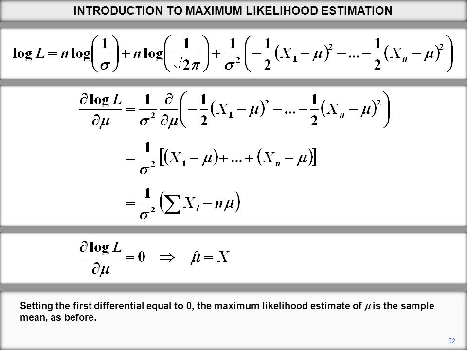52 Setting the first differential equal to 0, the maximum likelihood estimate of  is the sample mean, as before.
