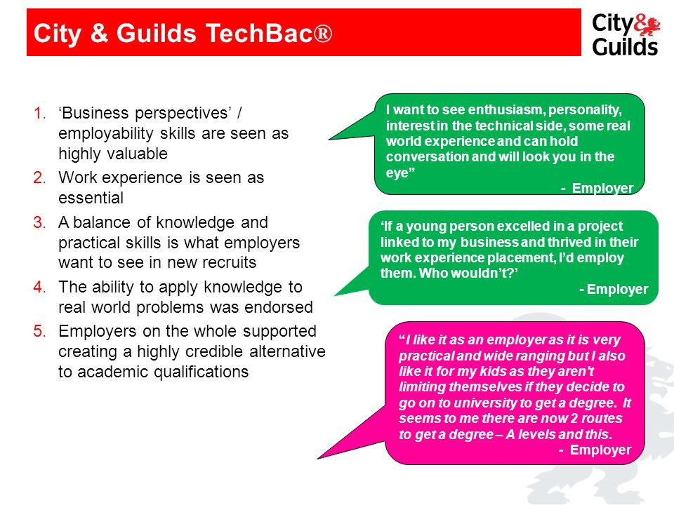 City & Guilds TechBac ® 1.'Business perspectives' / employability skills are seen as highly valuable 2.Work experience is seen as essential 3.A balanc