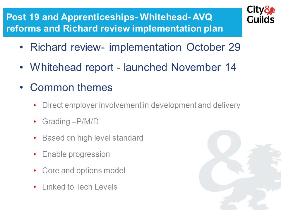 Post 19 and Apprenticeships- Whitehead- AVQ reforms and Richard review implementation plan Richard review- implementation October 29 Whitehead report - launched November 14 Common themes Direct employer involvement in development and delivery Grading –P/M/D Based on high level standard Enable progression Core and options model Linked to Tech Levels