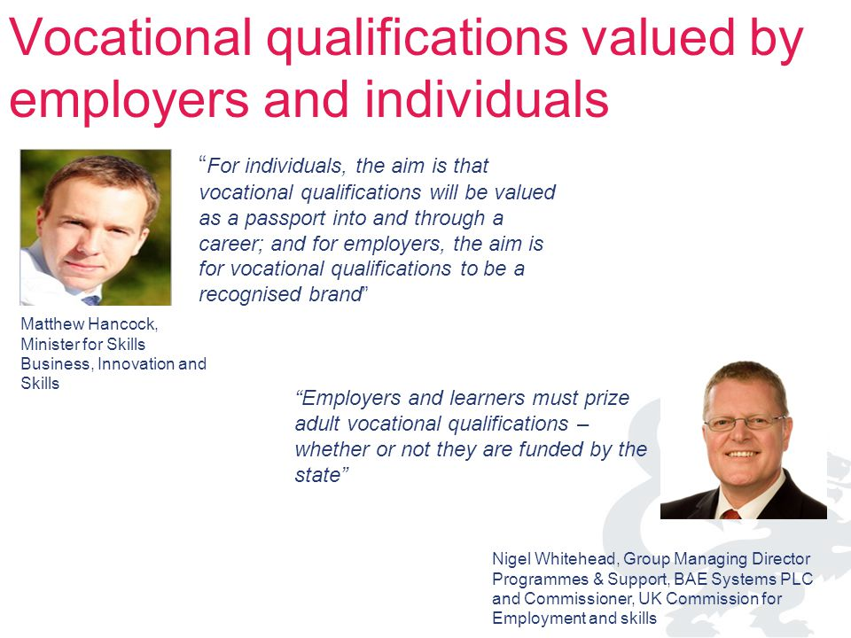 For individuals, the aim is that vocational qualifications will be valued as a passport into and through a career; and for employers, the aim is for vocational qualifications to be a recognised brand Matthew Hancock, Minister for Skills Business, Innovation and Skills Employers and learners must prize adult vocational qualifications – whether or not they are funded by the state Nigel Whitehead, Group Managing Director Programmes & Support, BAE Systems PLC and Commissioner, UK Commission for Employment and skills Vocational qualifications valued by employers and individuals