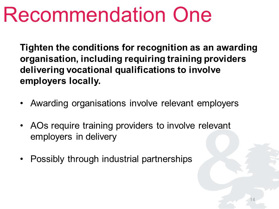 14 Recommendation One Tighten the conditions for recognition as an awarding organisation, including requiring training providers delivering vocational