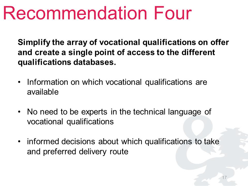17 Recommendation Four Simplify the array of vocational qualifications on offer and create a single point of access to the different qualifications da