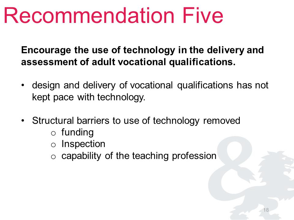 18 Recommendation Five Encourage the use of technology in the delivery and assessment of adult vocational qualifications. design and delivery of vocat