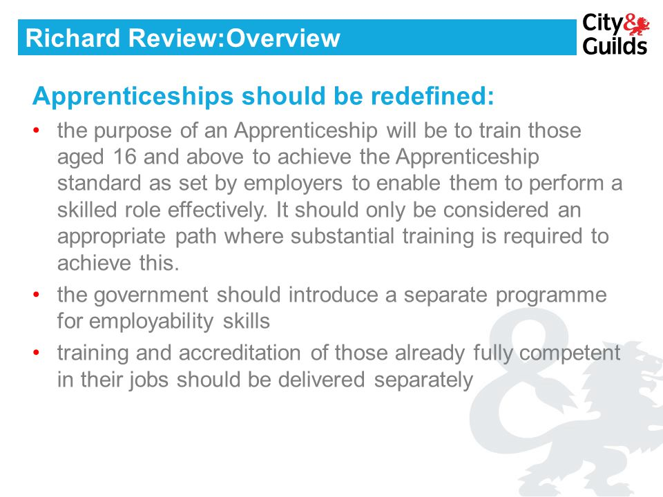 Richard Review:Overview Apprenticeships should be redefined: the purpose of an Apprenticeship will be to train those aged 16 and above to achieve the Apprenticeship standard as set by employers to enable them to perform a skilled role effectively.