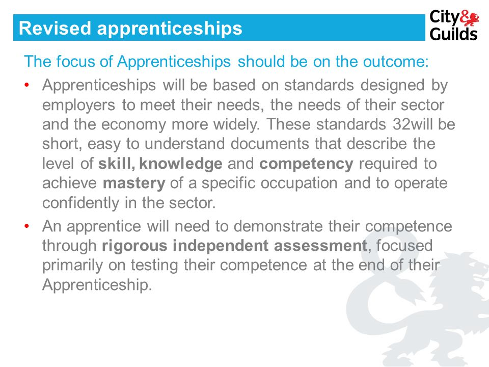 Revised apprenticeships The focus of Apprenticeships should be on the outcome: Apprenticeships will be based on standards designed by employers to mee