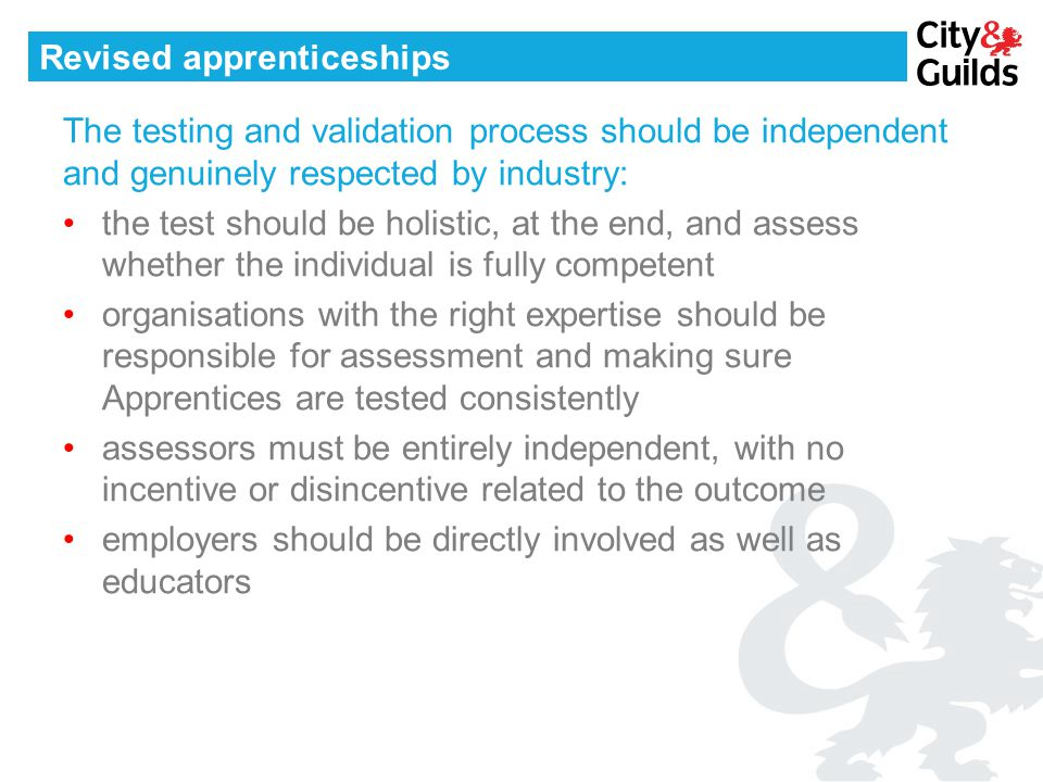 Revised apprenticeships The testing and validation process should be independent and genuinely respected by industry: the test should be holistic, at the end, and assess whether the individual is fully competent organisations with the right expertise should be responsible for assessment and making sure Apprentices are tested consistently assessors must be entirely independent, with no incentive or disincentive related to the outcome employers should be directly involved as well as educators