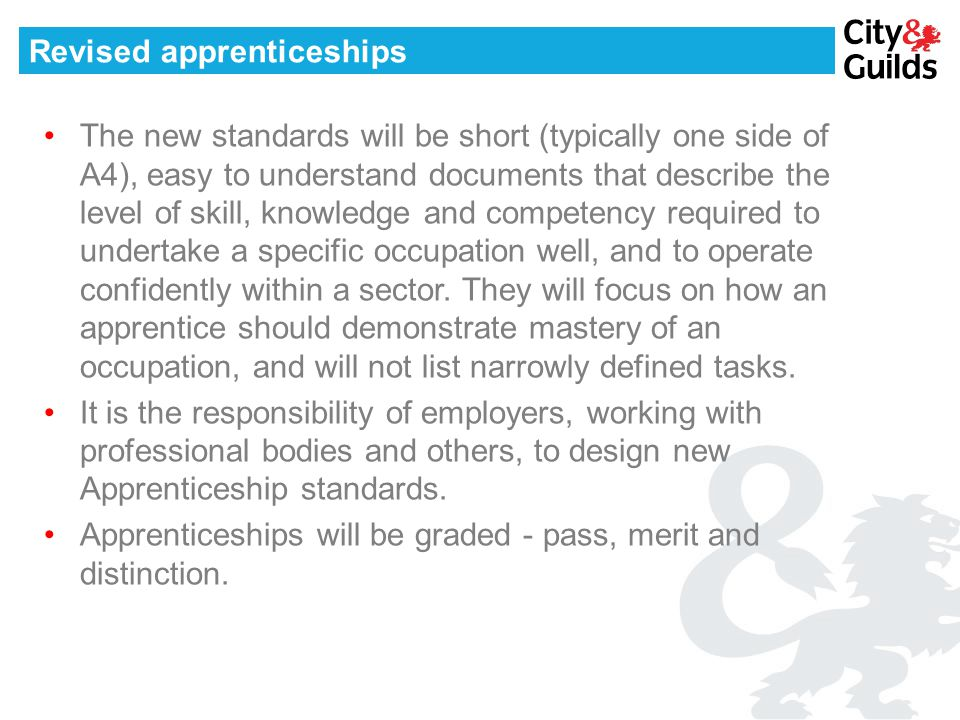 Revised apprenticeships The new standards will be short (typically one side of A4), easy to understand documents that describe the level of skill, knowledge and competency required to undertake a specific occupation well, and to operate confidently within a sector.