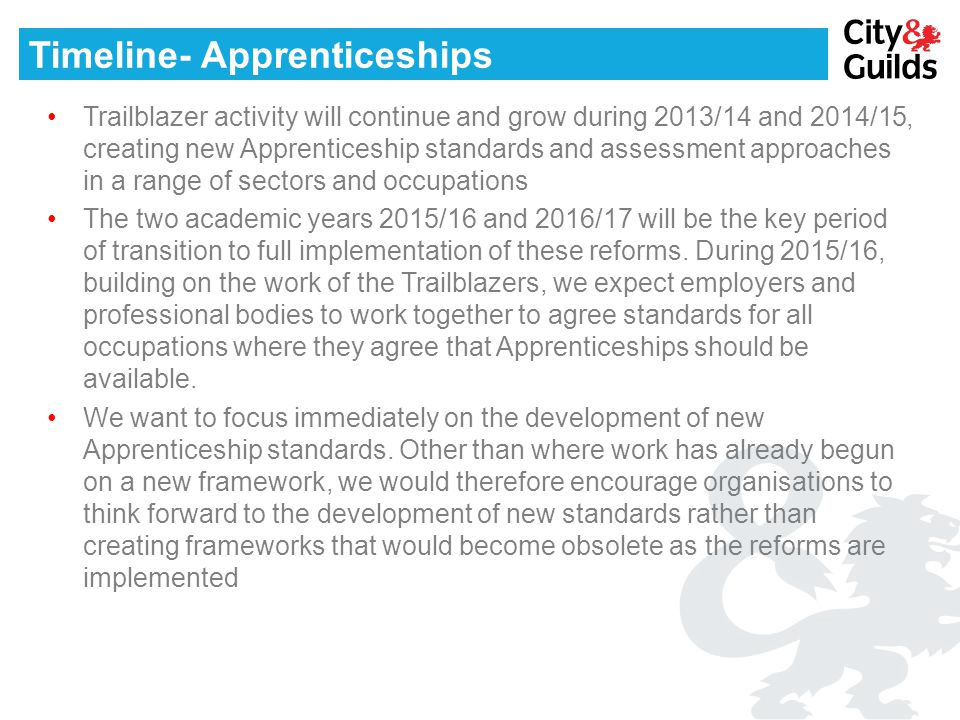 Timeline- Apprenticeships Trailblazer activity will continue and grow during 2013/14 and 2014/15, creating new Apprenticeship standards and assessment approaches in a range of sectors and occupations The two academic years 2015/16 and 2016/17 will be the key period of transition to full implementation of these reforms.