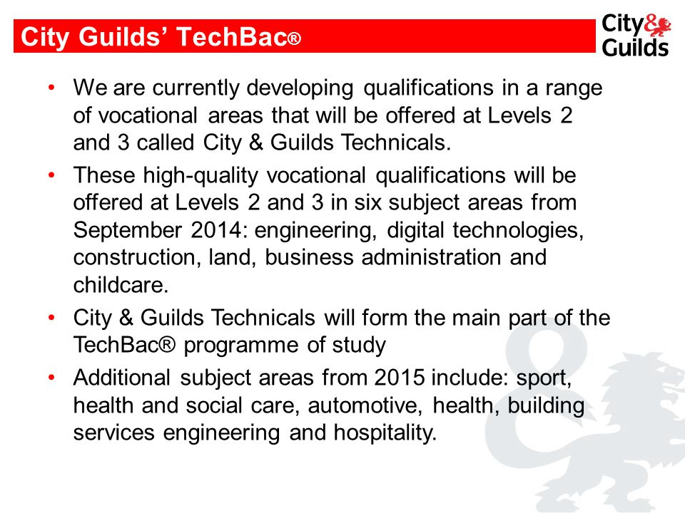 City Guilds' TechBac ® We are currently developing qualifications in a range of vocational areas that will be offered at Levels 2 and 3 called City & Guilds Technicals.