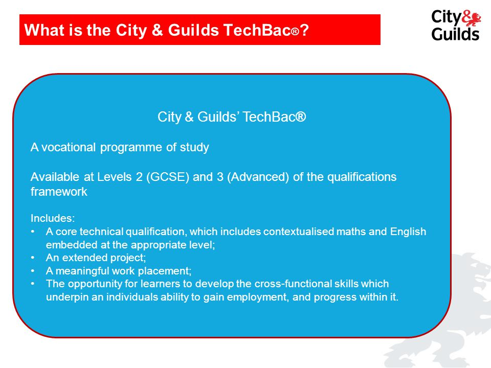 What is the City & Guilds TechBac ® ? City & Guilds' TechBac® A vocational programme of study Available at Levels 2 (GCSE) and 3 (Advanced) of the qua